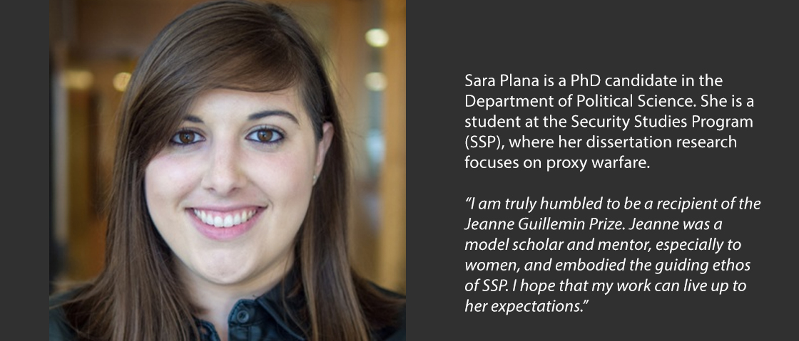 "Sara Plana is a PhD candidate in the Department of Political Science. She is a student at the Security Studies Program (SSP), where her dissertation research focuses on proxy warfare.  ""I am truly humbled to be a recipient of the Jeanne Guillemin Prize. Jeanne was a model scholar and mentor, especially to women, and embodied the guiding ethos of SSP. I hope that my work can live up to her expectations."""