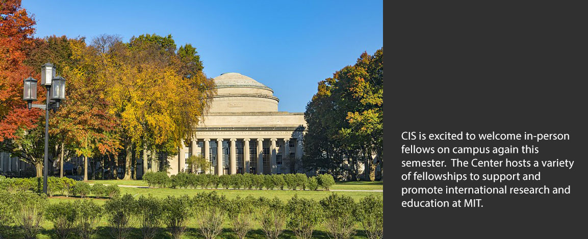 CIS is excited to welcome in-person fellows on campus again this  semester.  The Center hosts a variety of fellowships to support and  promote international research and  education at MIT.