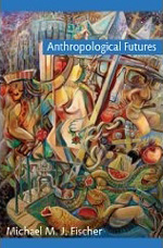 Michael Fischer's Anthropological Futures